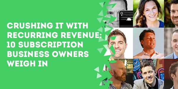 Crushing It With Recurring Revenue: 10 Subscription Business Owners Weigh In