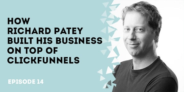 How Richard Patey Built His Business on Top of ClickFunnels - Episode 8 - From 0 to 150 Customers in 6 Months with Russ Perry