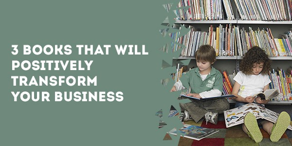 3 Books That Will Positively Transform Your Business