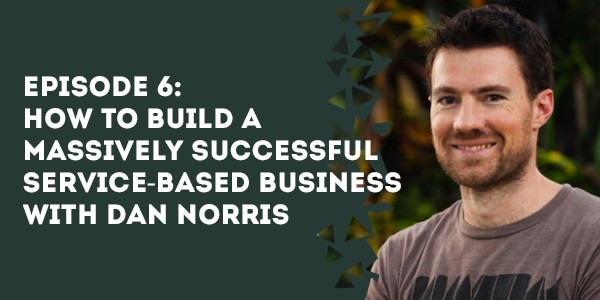 Episode 6 – How To Build a Massively Successful Service-Based Business with Dan Norris