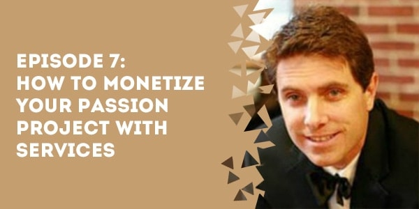 Episode 7 – How to Monetize Your Passion Project with Services