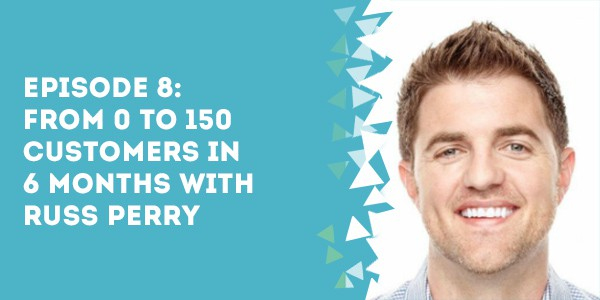 Episode 8 – From 0 to 150 Customers in 6 Months with Russ Perry