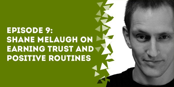 Episode 9: Shane Melaugh on Earning Trust and Positive Routines