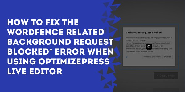 "How to Fix The WordFence Related ""Background Request Blocked"" Error When Using OptimizePress LiveEditor"