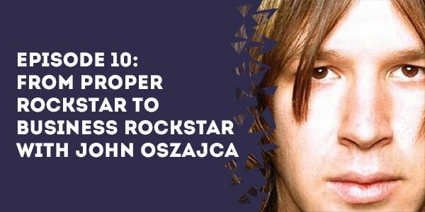 Episode 10: From Proper Rockstar to Business Rockstar with John Oszajca
