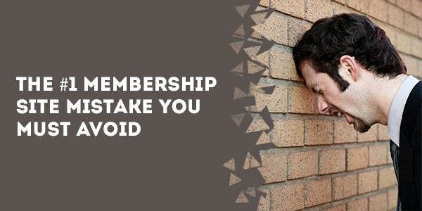 The #1 Membership Site Mistake You Must Avoid