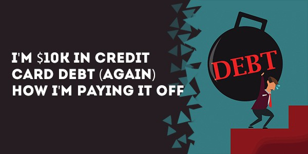 I'm $10k in Credit Card Debt (Again) – How I'm Paying it off