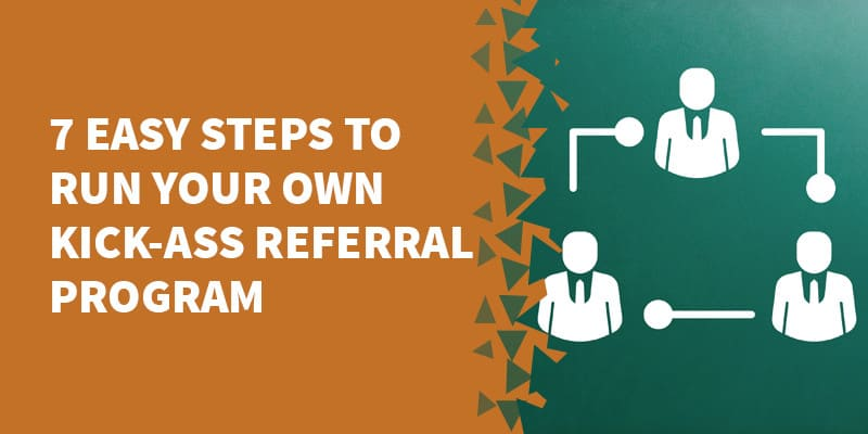 7 Easy Steps to run your own Kick-Ass Referral Program
