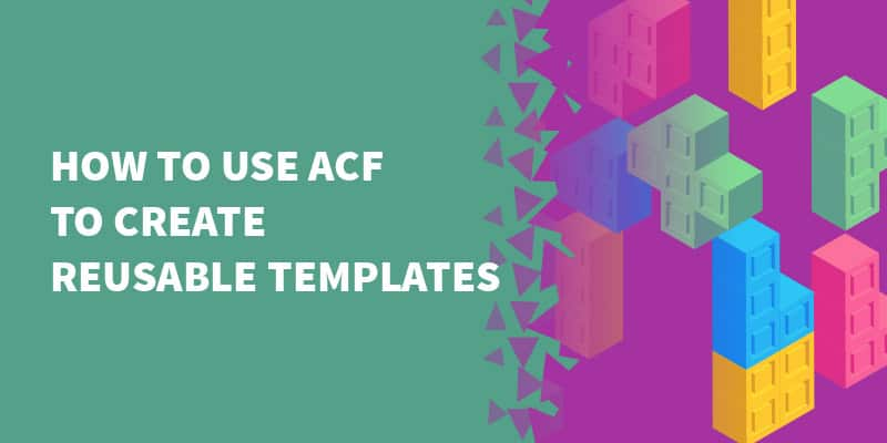 How to use ACF to create reusable templates