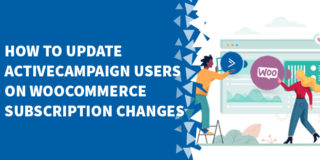 How To Update ActiveCampaign Users On WooCommerce Subscription Changes 320x160 - WooCommerce Tutorials, Tips & Tricks